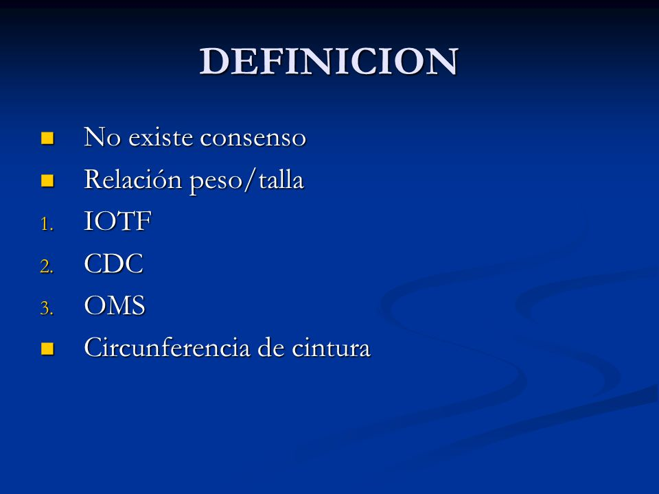 DEFINICION No existe consenso No existe consenso Relación peso/talla Relación peso/talla 1. IOTF 2. CDC 3. OMS Circunferencia de cintura Circunferenci