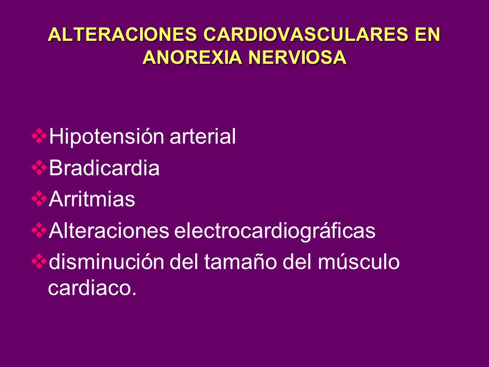 ALTERACIONES CARDIOVASCULARES EN ANOREXIA NERVIOSA Hipotensión arterial Bradicardia Arritmias Alteraciones electrocardiográficas disminución del tamañ