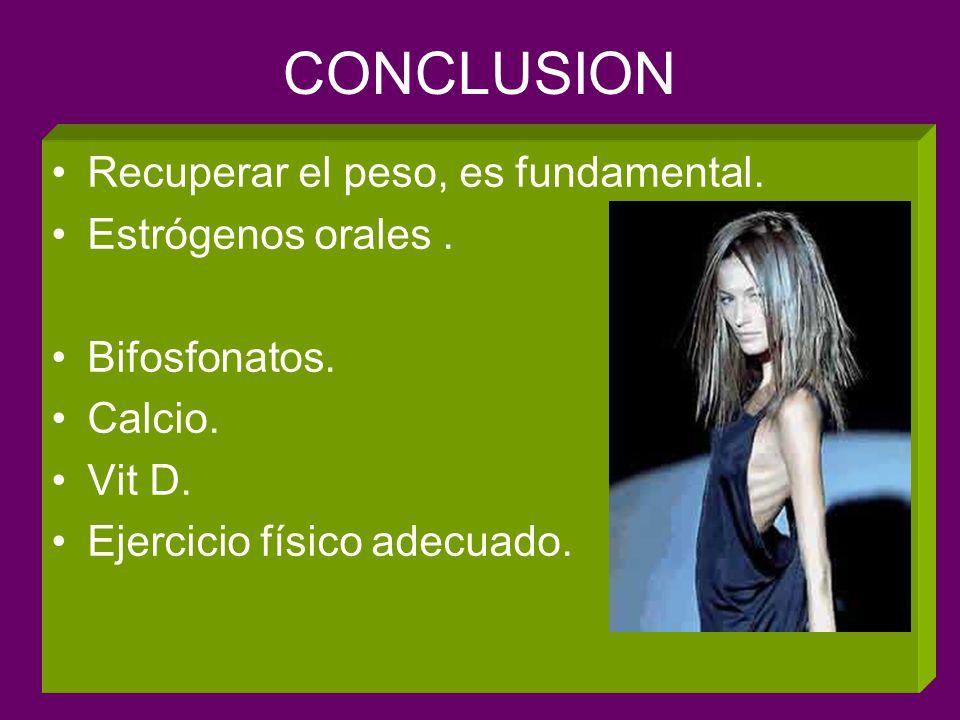 CONCLUSION Recuperar el peso, es fundamental. Estrógenos orales. Bifosfonatos. Calcio. Vit D. Ejercicio físico adecuado.