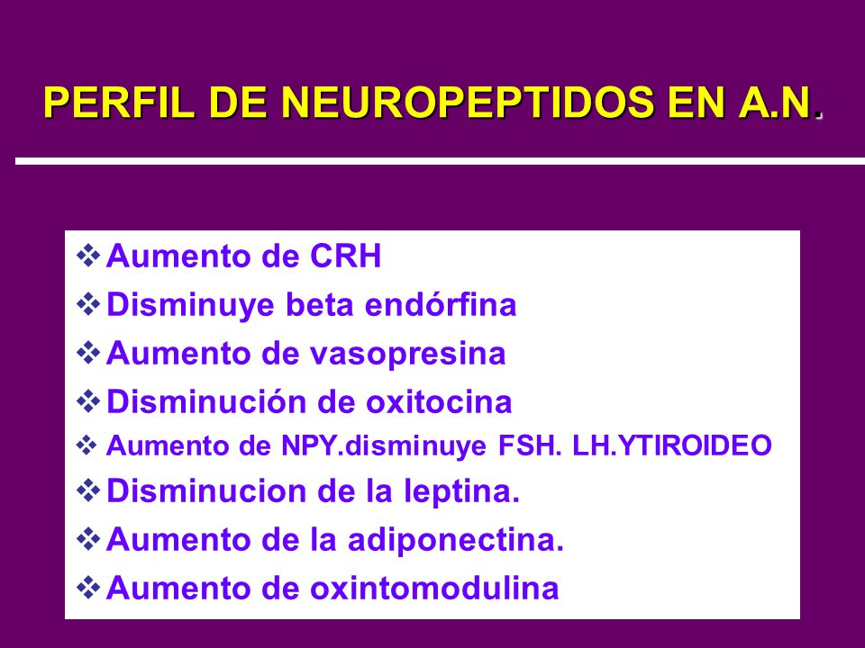 PERFIL DE NEUROPEPTIDOS EN A.N. Aumento de CRH Disminuye beta endórfina Aumento de vasopresina Disminución de oxitocina Aumento de NPY.disminuye FSH.