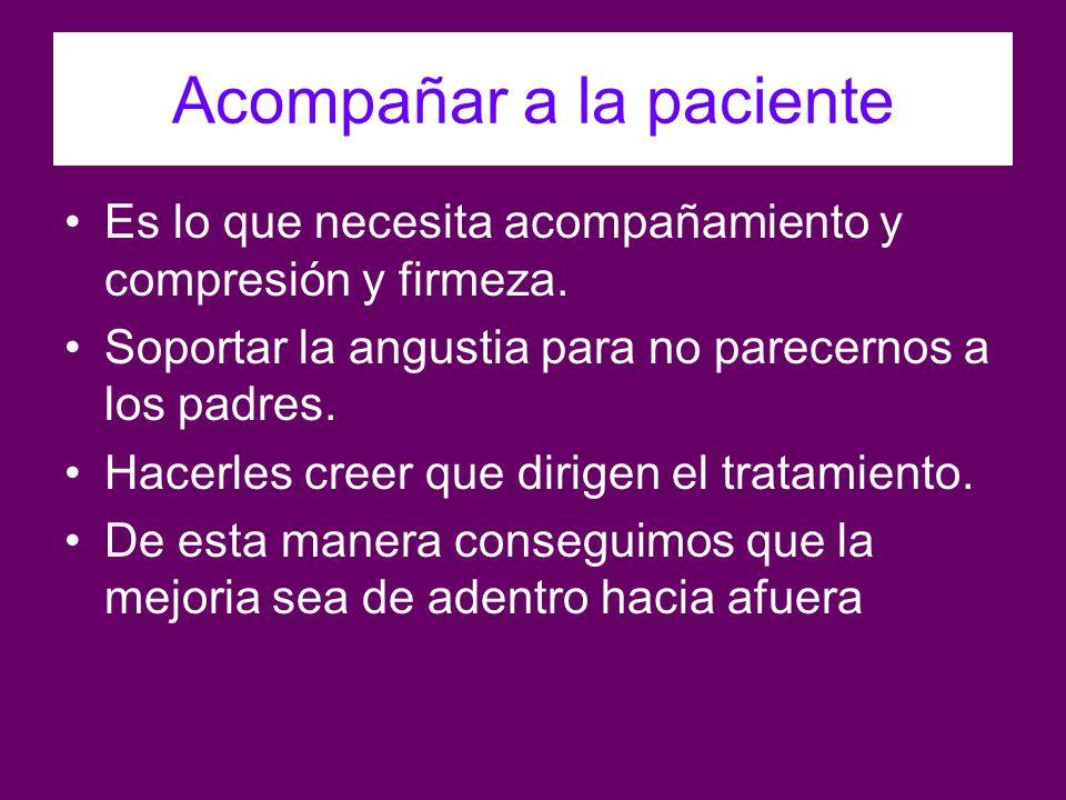Acompañar a la paciente Es lo que necesita acompañamiento y compresión y firmeza. Soportar la angustia para no parecernos a los padres. Hacerles creer