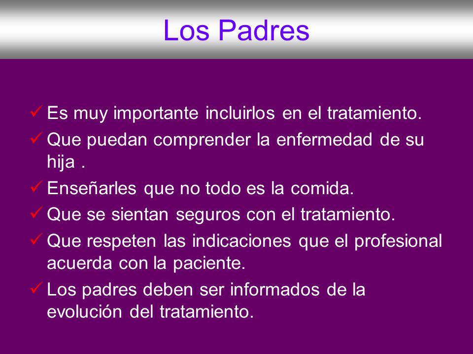 Los Padres Es muy importante incluirlos en el tratamiento. Que puedan comprender la enfermedad de su hija. Enseñarles que no todo es la comida. Que se