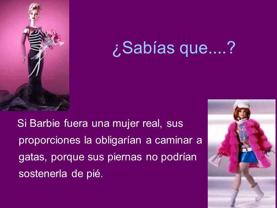 ¿Sabías que....? Si Barbie fuera una mujer real, sus proporciones la obligarían a caminar a gatas, porque sus piernas no podrían sostenerla de pié.
