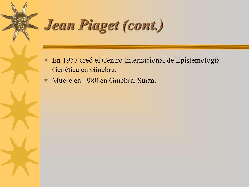 Jean Piaget (cont.) En 1953 creó el Centro Internacional de Epistemología Genética en Ginebra. Muere en 1980 en Ginebra, Suiza.