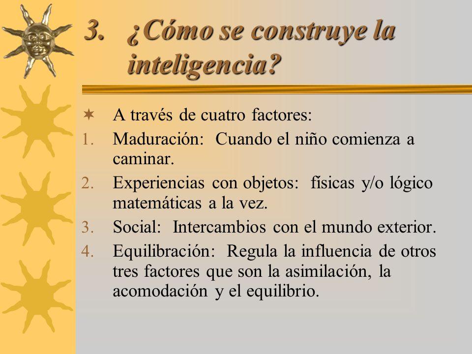 3.¿Cómo se construye la inteligencia? A través de cuatro factores: 1. Maduración: Cuando el niño comienza a caminar. 2. Experiencias con objetos: físi