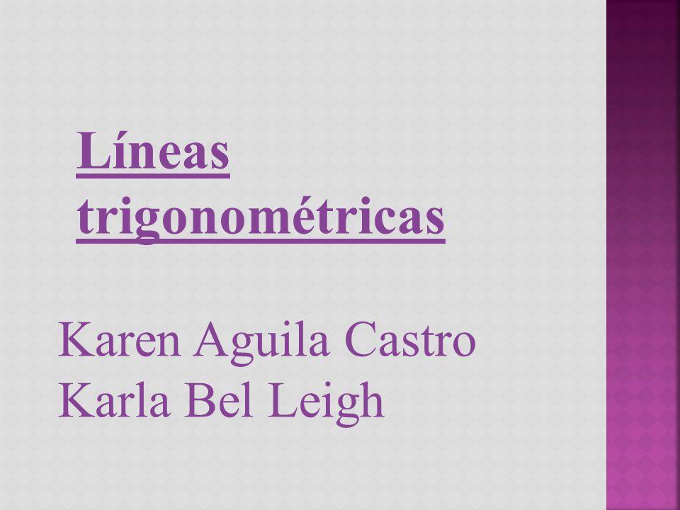 Líneas trigonométricas Karen Aguila Castro Karla Bel Leigh