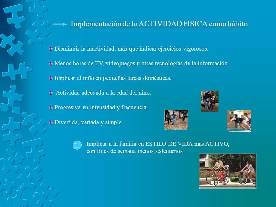 Implementación de la ACTIVIDAD FISICA como hábito Disminuir la inactividad, más que indicar ejercicios vigorosos. Menos horas de TV, videojuegos u otr