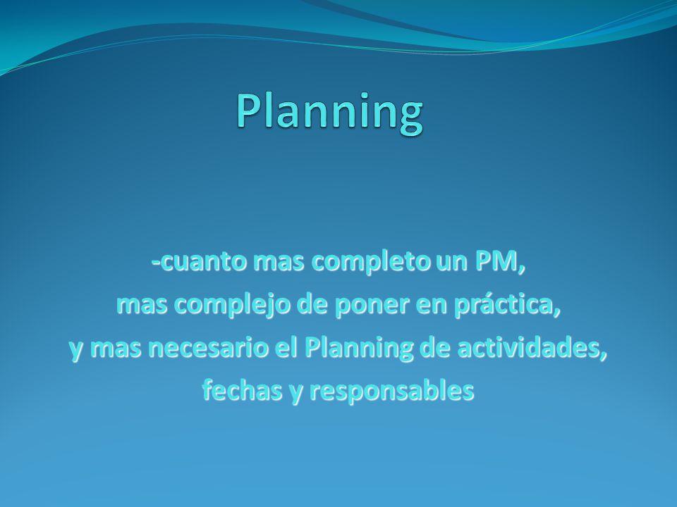 -cuanto mas completo un PM, mas complejo de poner en práctica, y mas necesario el Planning de actividades, fechas y responsables
