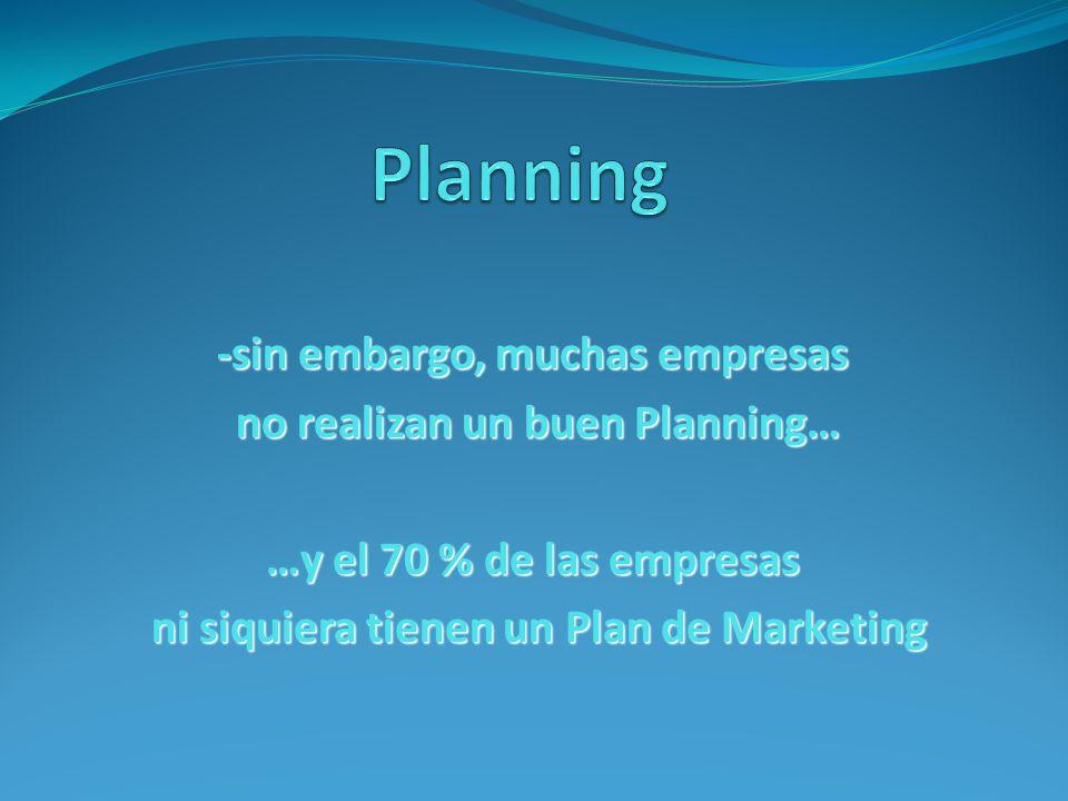 -sin embargo, muchas empresas no realizan un buen Planning… no realizan un buen Planning… …y el 70 % de las empresas ni siquiera tienen un Plan de Marketing ni siquiera tienen un Plan de Marketing