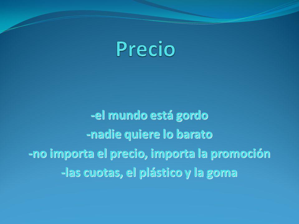 -el mundo está gordo -nadie quiere lo barato -no importa el precio, importa la promoción -las cuotas, el plástico y la goma