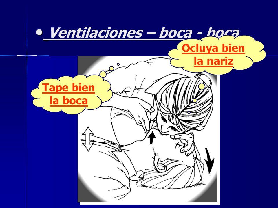 Ventilaciones – boca - boca Tape bien la boca Ocluya bien la nariz