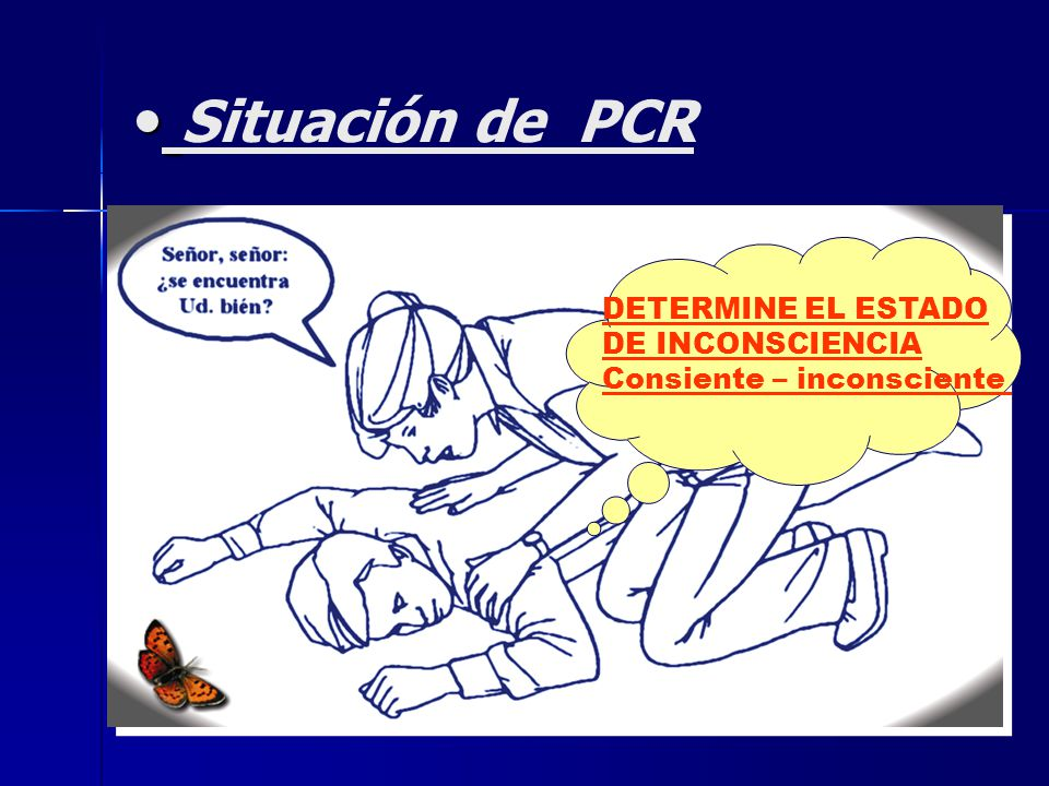 Situación de PCR DETERMINE EL ESTADO DE INCONSCIENCIA Consiente – inconsciente