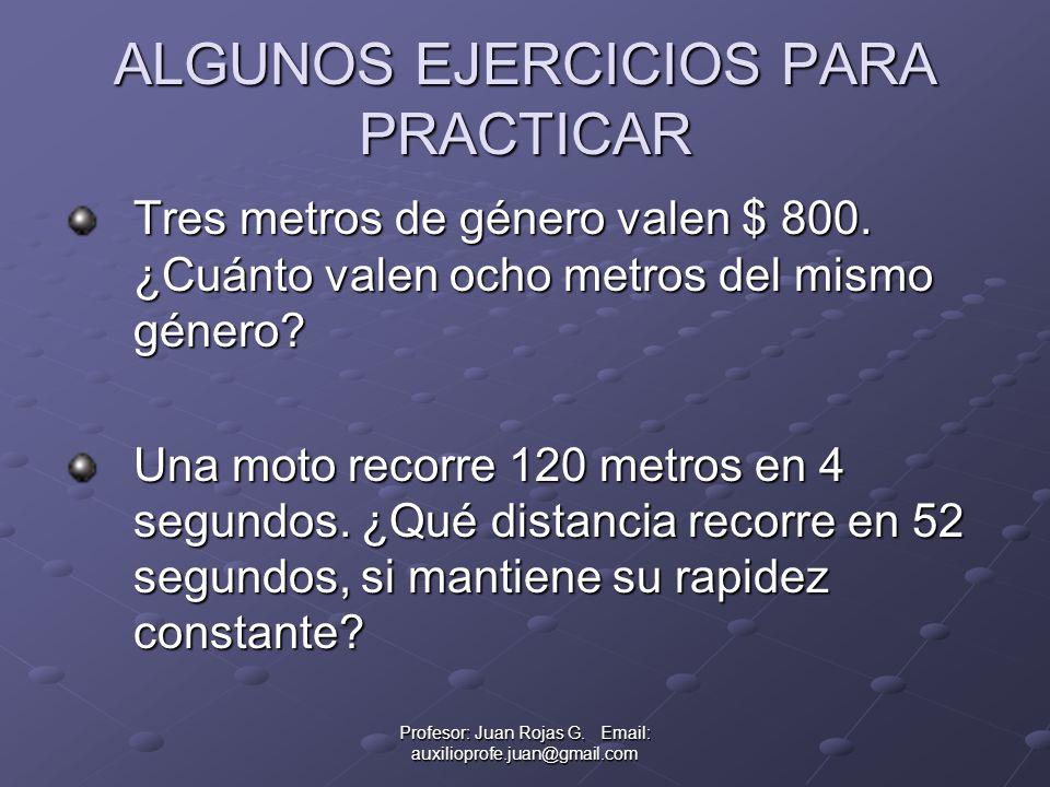 Profesor: Juan Rojas G. Email: auxilioprofe.juan@gmail.com ALGUNOS EJERCICIOS PARA PRACTICAR Tres metros de género valen $ 800. ¿Cuánto valen ocho met