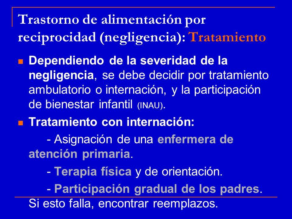 Trastorno de alimentación por reciprocidad (negligencia): Tratamiento Dependiendo de la severidad de la negligencia, se debe decidir por tratamiento ambulatorio o internación, y la participación de bienestar infantil (INAU).