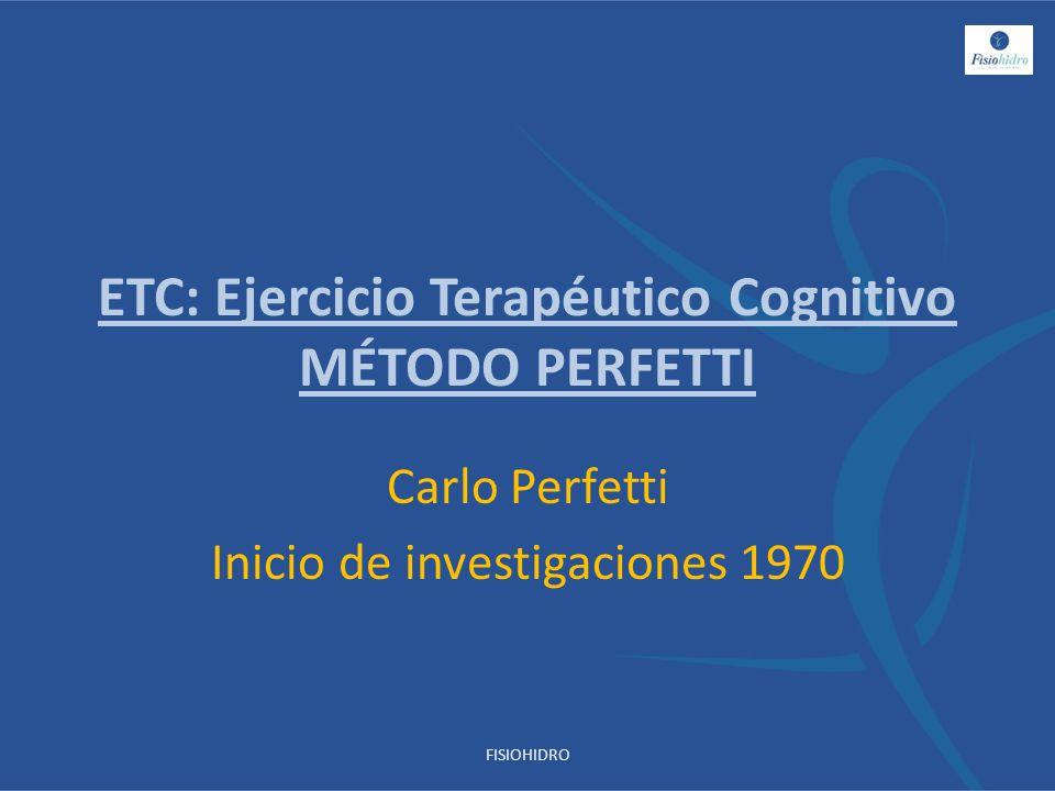 ETC: Ejercicio Terapéutico Cognitivo MÉTODO PERFETTI Carlo Perfetti Inicio de investigaciones 1970 FISIOHIDRO