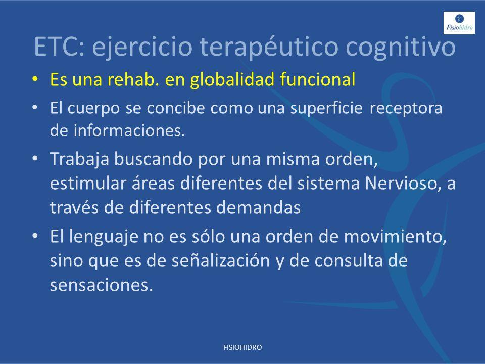 ETC: ejercicio terapéutico cognitivo Es una rehab. en globalidad funcional El cuerpo se concibe como una superficie receptora de informaciones. Trabaj