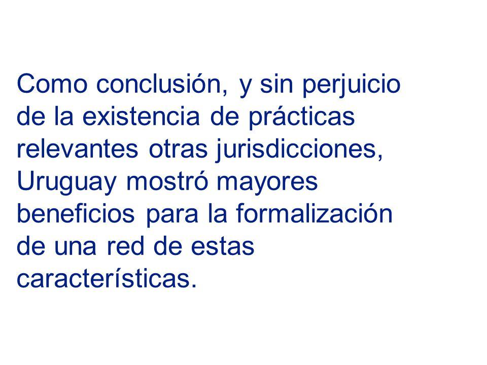 Como conclusión, y sin perjuicio de la existencia de prácticas relevantes otras jurisdicciones, Uruguay mostró mayores beneficios para la formalización de una red de estas características.