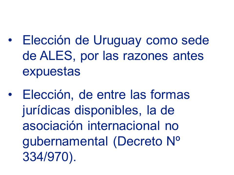 Elección de Uruguay como sede de ALES, por las razones antes expuestas Elección, de entre las formas jurídicas disponibles, la de asociación internacional no gubernamental (Decreto Nº 334/970).