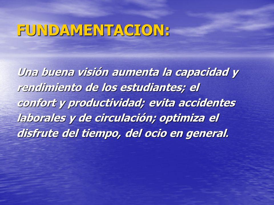 FUNDAMENTACION: Una buena visión aumenta la capacidad y rendimiento de los estudiantes; el confort y productividad; evita accidentes laborales y de ci