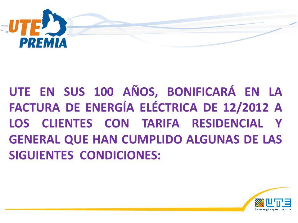 UTE EN SUS 100 AÑOS, BONIFICARÁ EN LA FACTURA DE ENERGÍA ELÉCTRICA DE 12/2012 A LOS CLIENTES CON TARIFA RESIDENCIAL Y GENERAL QUE HAN CUMPLIDO ALGUNAS DE LAS SIGUIENTES CONDICIONES: