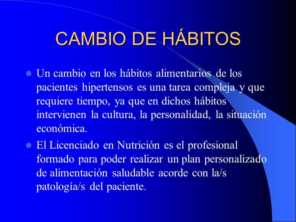 CAMBIO DE HÁBITOS Un cambio en los hábitos alimentarios de los pacientes hipertensos es una tarea compleja y que requiere tiempo, ya que en dichos hábitos intervienen la cultura, la personalidad, la situación económica.