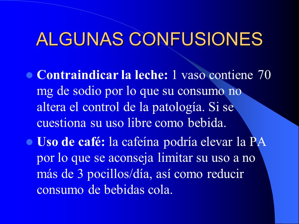 ALGUNAS CONFUSIONES Contraindicar la leche: 1 vaso contiene 70 mg de sodio por lo que su consumo no altera el control de la patología. Si se cuestiona