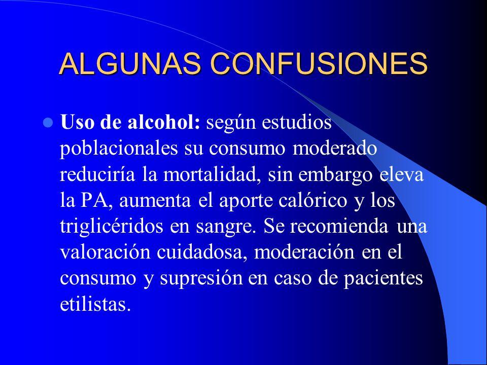 ALGUNAS CONFUSIONES Uso de alcohol: según estudios poblacionales su consumo moderado reduciría la mortalidad, sin embargo eleva la PA, aumenta el aporte calórico y los triglicéridos en sangre.