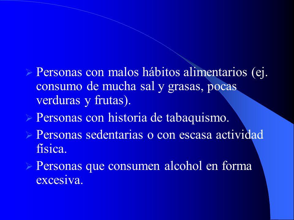Personas con malos hábitos alimentarios (ej. consumo de mucha sal y grasas, pocas verduras y frutas). Personas con historia de tabaquismo. Personas se