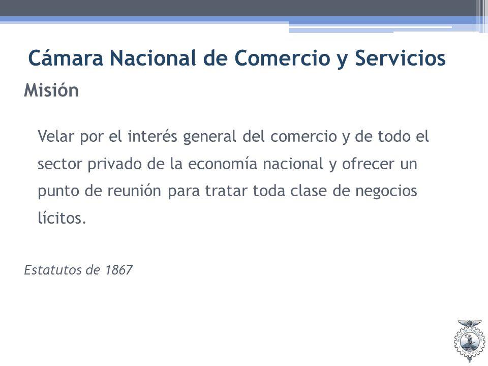 Cámara Nacional de Comercio y Servicios Misión Velar por el interés general del comercio y de todo el sector privado de la economía nacional y ofrecer