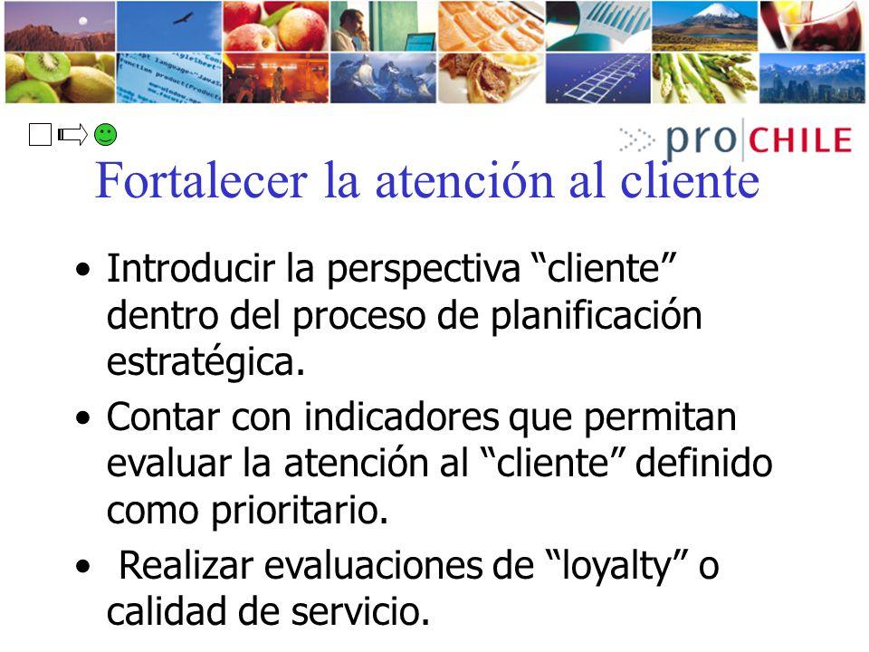 Fortalecer la atención al cliente Introducir la perspectiva cliente dentro del proceso de planificación estratégica. Contar con indicadores que permit