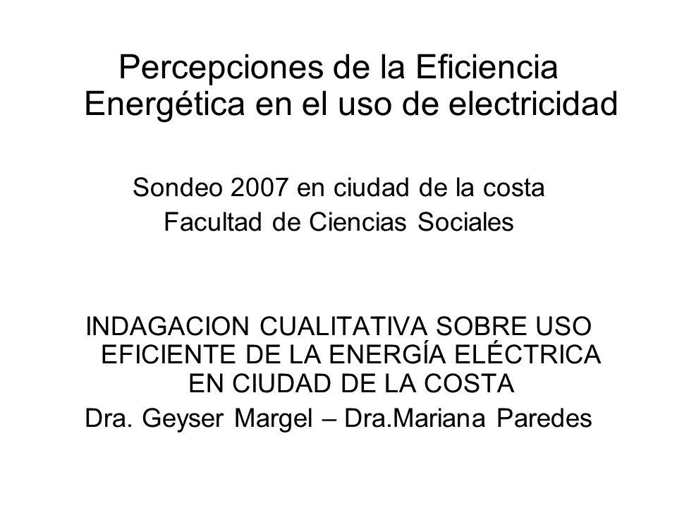 Percepciones de la Eficiencia Energética en el uso de electricidad Sondeo 2007 en ciudad de la costa Facultad de Ciencias Sociales INDAGACION CUALITATIVA SOBRE USO EFICIENTE DE LA ENERGÍA ELÉCTRICA EN CIUDAD DE LA COSTA Dra.