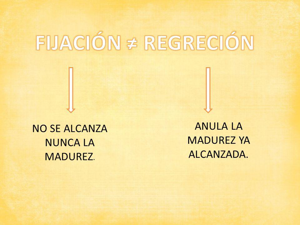 NO SE ALCANZA NUNCA LA MADUREZ. ANULA LA MADUREZ YA ALCANZADA.