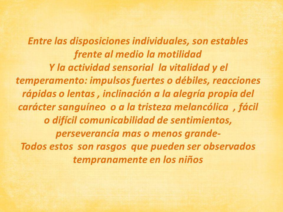 Entre las disposiciones individuales, son estables frente al medio la motilidad Y la actividad sensorial la vitalidad y el temperamento: impulsos fuer