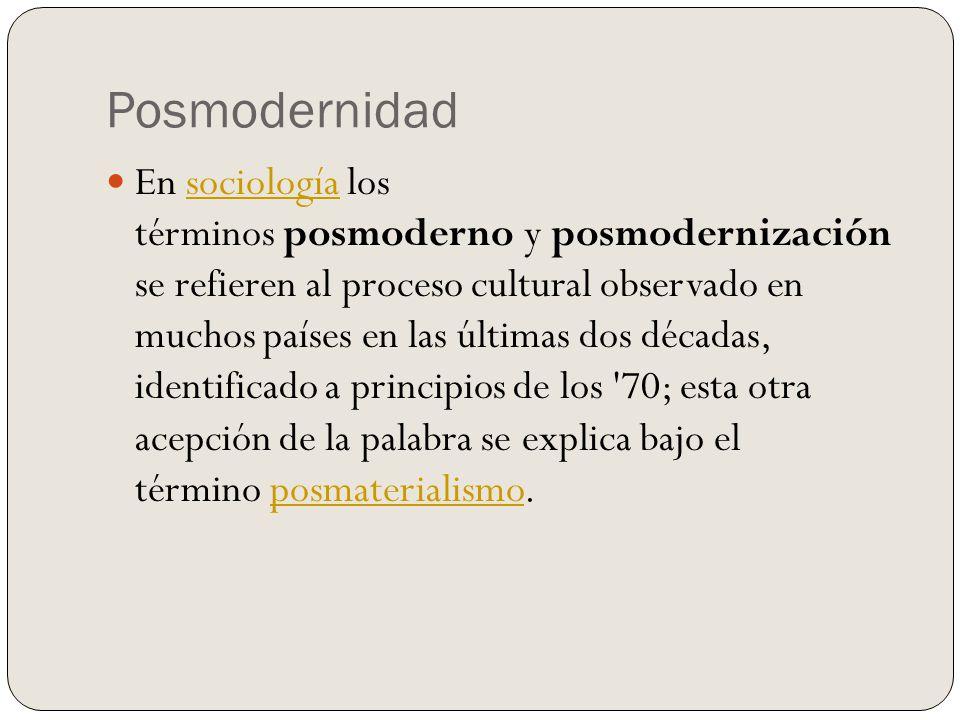 Posmodernidad En sociología los términos posmoderno y posmodernización se refieren al proceso cultural observado en muchos países en las últimas dos décadas, identificado a principios de los 70; esta otra acepción de la palabra se explica bajo el término posmaterialismo.sociologíaposmaterialismo