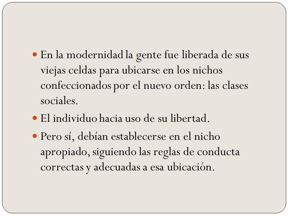 En la modernidad la gente fue liberada de sus viejas celdas para ubicarse en los nichos confeccionados por el nuevo orden: las clases sociales.