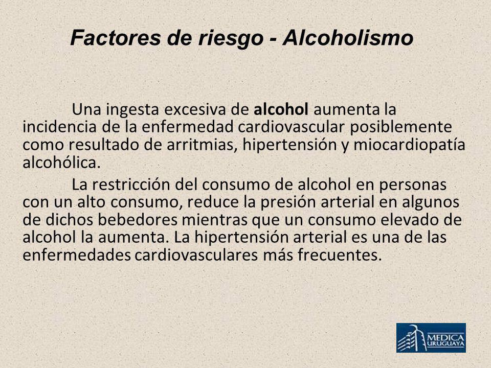 Factores de riesgo - Alcoholismo Una ingesta excesiva de alcohol aumenta la incidencia de la enfermedad cardiovascular posiblemente como resultado de