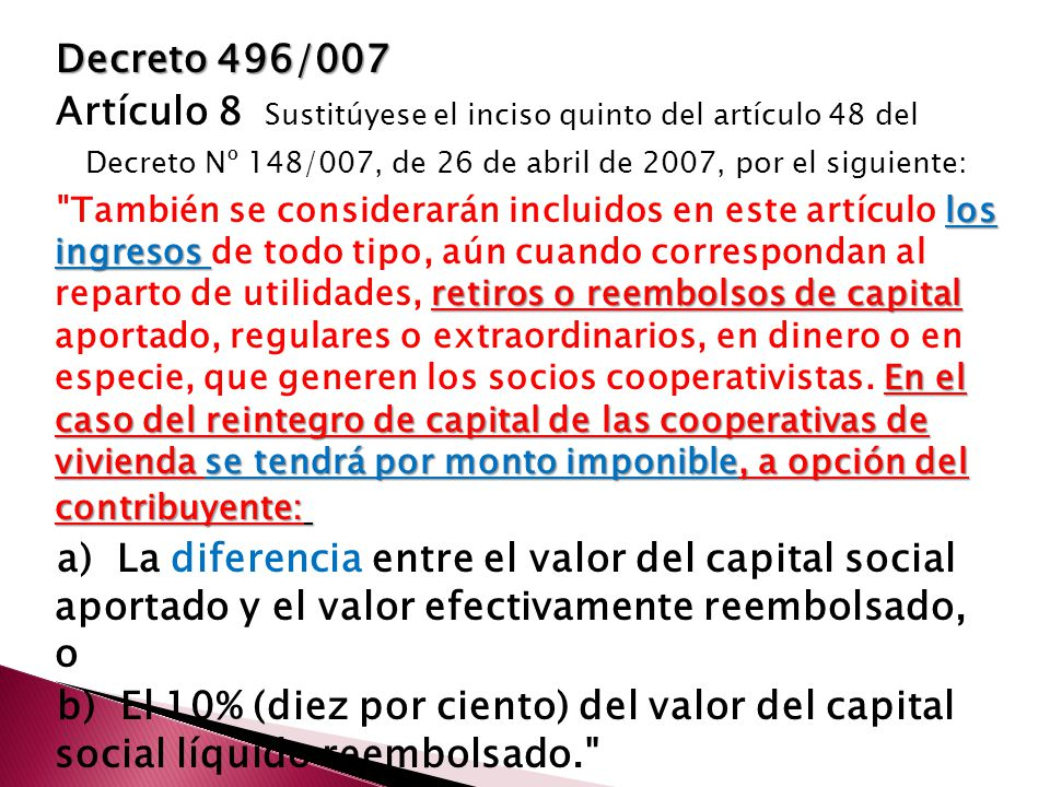 Decreto 496/007 Artículo 8 Sustitúyese el inciso quinto del artículo 48 del Decreto Nº 148/007, de 26 de abril de 2007, por el siguiente: los ingresos retiros o reembolsos de capital En el caso del reintegro de capital de las cooperativas de vivienda se tendrá por monto imponible, a opción del contribuyente: También se considerarán incluidos en este artículo los ingresos de todo tipo, aún cuando correspondan al reparto de utilidades, retiros o reembolsos de capital aportado, regulares o extraordinarios, en dinero o en especie, que generen los socios cooperativistas.