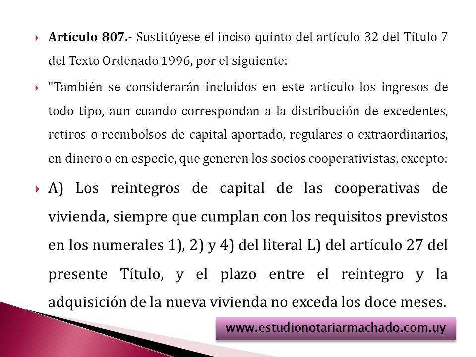 Artículo 807.- Sustitúyese el inciso quinto del artículo 32 del Título 7 del Texto Ordenado 1996, por el siguiente: También se considerarán incluidos en este artículo los ingresos de todo tipo, aun cuando correspondan a la distribución de excedentes, retiros o reembolsos de capital aportado, regulares o extraordinarios, en dinero o en especie, que generen los socios cooperativistas, excepto: A) Los reintegros de capital de las cooperativas de vivienda, siempre que cumplan con los requisitos previstos en los numerales 1), 2) y 4) del literal L) del artículo 27 del presente Título, y el plazo entre el reintegro y la adquisición de la nueva vivienda no exceda los doce meses.