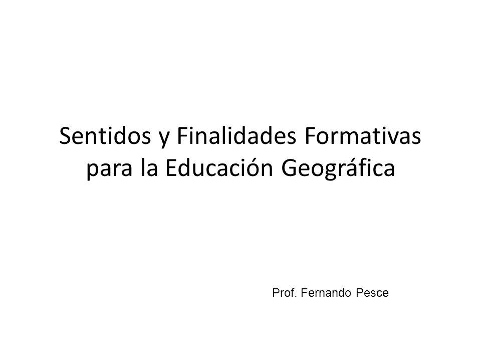 Sentidos y Finalidades Formativas para la Educación Geográfica Prof. Fernando Pesce