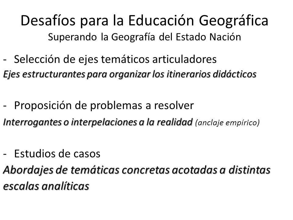 Desafíos para la Educación Geográfica Superando la Geografía del Estado Nación -Selección de ejes temáticos articuladores Ejes estructurantes para org