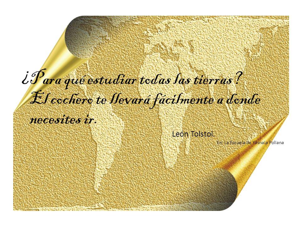 ¿Para qué estudiar todas las tierras? El cochero te llevará fácilmente a donde necesites ir. León Tolstoi. En: La Escuela de Yásnaia Poliana