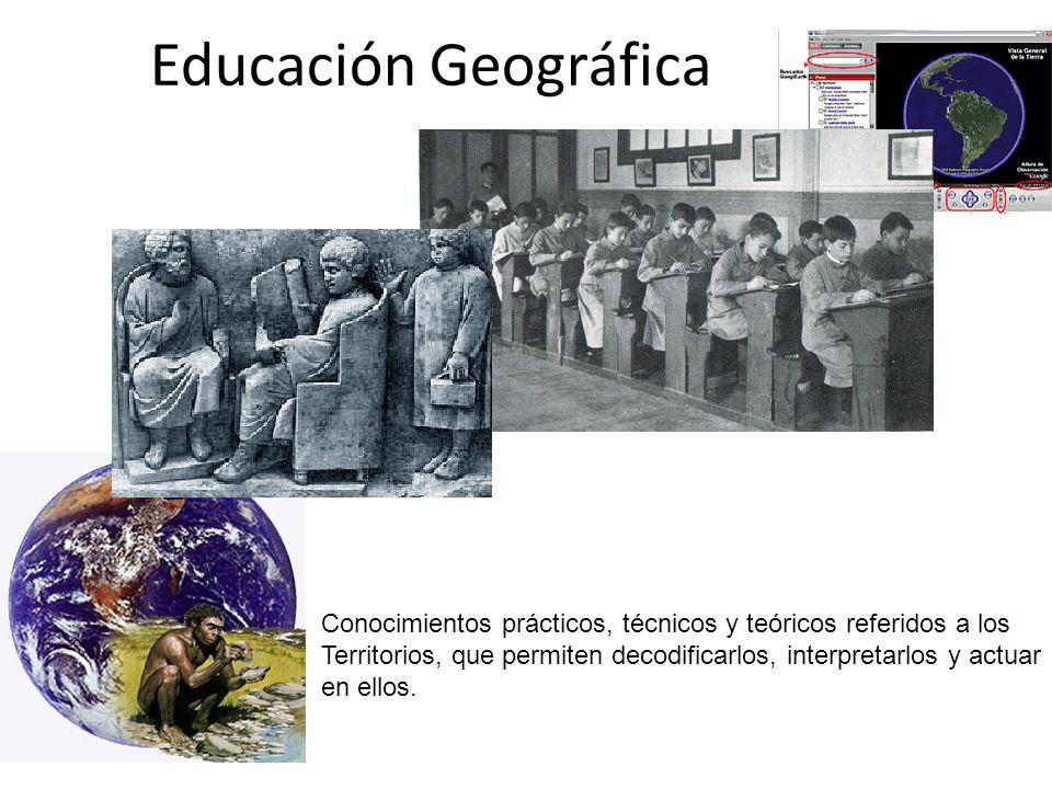 Educación Geográfica Conocimientos prácticos, técnicos y teóricos referidos a los Territorios, que permiten decodificarlos, interpretarlos y actuar en ellos.