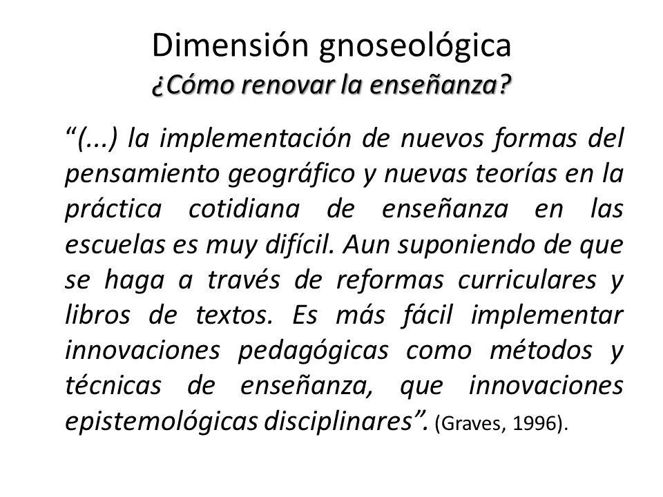 ¿Cómo renovar la enseñanza? Dimensión gnoseológica ¿Cómo renovar la enseñanza? (...) la implementación de nuevos formas del pensamiento geográfico y n