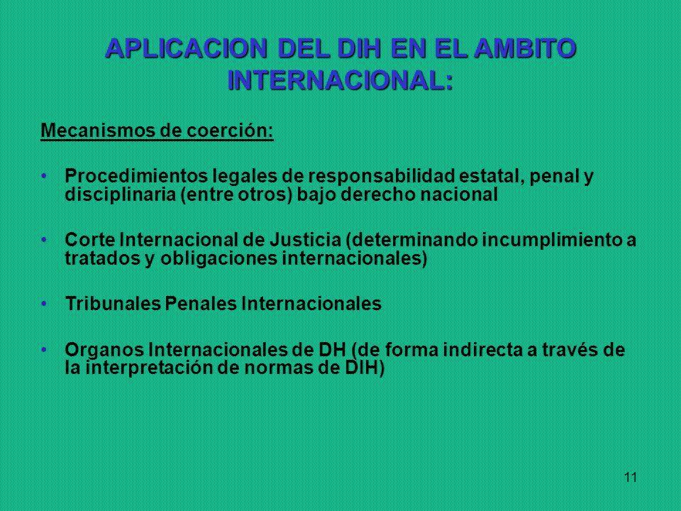 11 APLICACION DEL DIH EN EL AMBITO INTERNACIONAL: Mecanismos de coerción: Procedimientos legales de responsabilidad estatal, penal y disciplinaria (entre otros) bajo derecho nacional Corte Internacional de Justicia (determinando incumplimiento a tratados y obligaciones internacionales) Tribunales Penales Internacionales Organos Internacionales de DH (de forma indirecta a través de la interpretación de normas de DIH)