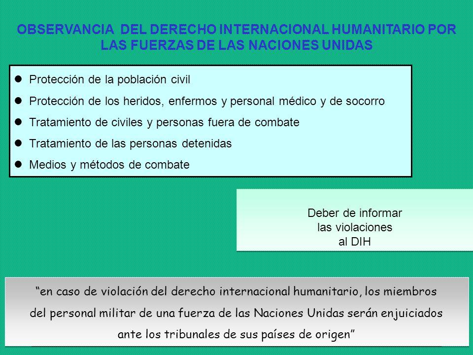 13 OBSERVANCIA DEL DERECHO INTERNACIONAL HUMANITARIO POR LAS FUERZAS DE LAS NACIONES UNIDAS Protección de la población civil Protección de los heridos, enfermos y personal médico y de socorro Tratamiento de civiles y personas fuera de combate Tratamiento de las personas detenidas Medios y métodos de combate en caso de violación del derecho internacional humanitario, los miembros del personal militar de una fuerza de las Naciones Unidas serán enjuiciados ante los tribunales de sus países de origen en caso de violación del derecho internacional humanitario, los miembros del personal militar de una fuerza de las Naciones Unidas serán enjuiciados ante los tribunales de sus países de origen Deber de informar las violaciones al DIH Deber de informar las violaciones al DIH