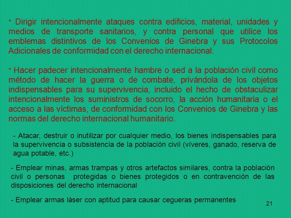 21 * Dirigir intencionalmente ataques contra edificios, material, unidades y medios de transporte sanitarios, y contra personal que utilice los emblemas distintivos de los Convenios de Ginebra y sus Protocolos Adicionales de conformidad con el derecho internacional.