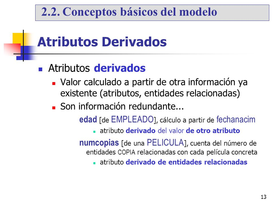 13 Atributos Derivados Atributos derivados Valor calculado a partir de otra información ya existente (atributos, entidades relacionadas) Son informaci