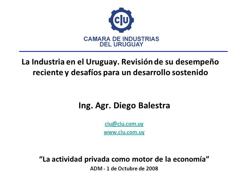 La Industria en el Uruguay. Revisión de su desempeño reciente y desafíos para un desarrollo sostenido Ing. Agr. Diego Balestra ciu@ciu.com.uy www.ciu.