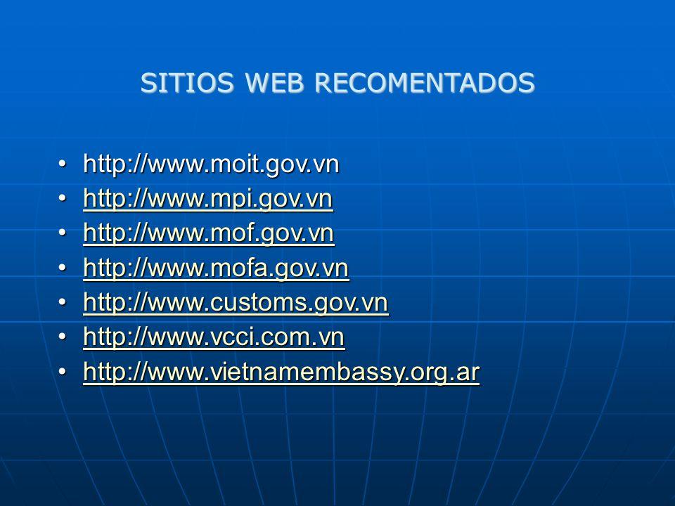 SITIOS WEB RECOMENTADOS http://www.moit.gov.vnhttp://www.moit.gov.vn http://www.mpi.gov.vnhttp://www.mpi.gov.vnhttp://www.mpi.gov.vn http://www.mof.gov.vnhttp://www.mof.gov.vnhttp://www.mof.gov.vn http://www.mofa.gov.vnhttp://www.mofa.gov.vnhttp://www.mofa.gov.vn http://www.customs.gov.vnhttp://www.customs.gov.vnhttp://www.customs.gov.vn http://www.vcci.com.vnhttp://www.vcci.com.vnhttp://www.vcci.com.vn http://www.vietnamembassy.org.arhttp://www.vietnamembassy.org.arhttp://www.vietnamembassy.org.ar