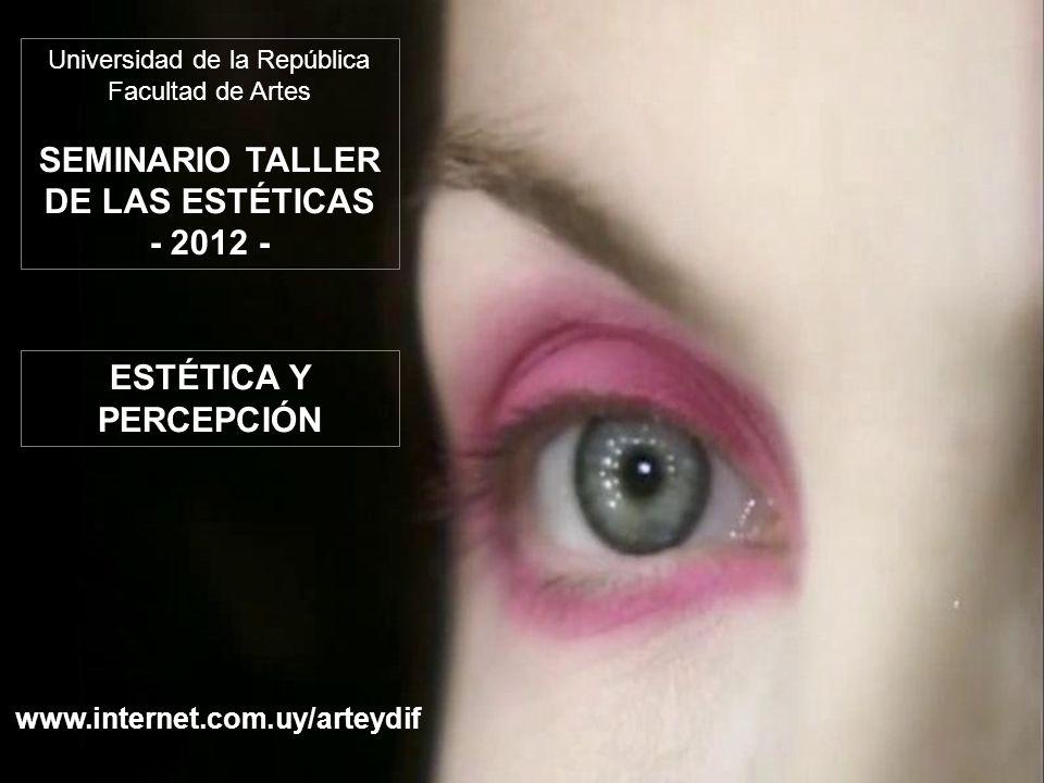 Universidad de la República Facultad de Artes SEMINARIO TALLER DE LAS ESTÉTICAS - 2012 - www.internet.com.uy/arteydif ESTÉTICA Y PERCEPCIÓN